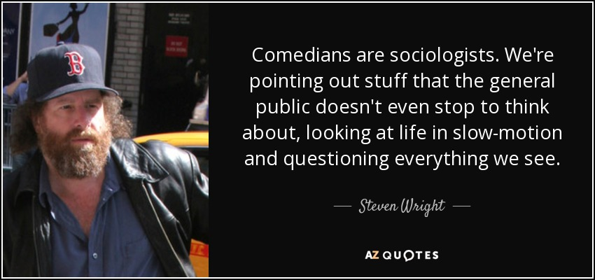 Comedians are sociologists. We're pointing out stuff that the general public doesn't even stop to think about, looking at life in slow-motion and questioning everything we see. - Steven Wright