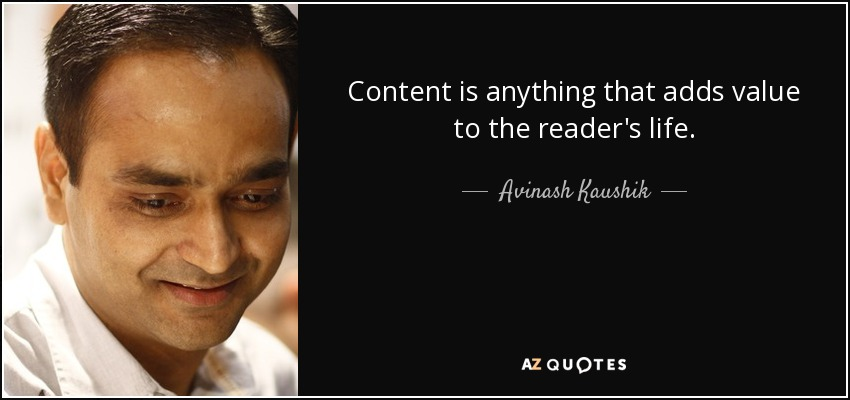 Content is anything that adds value to the reader's life. - Avinash Kaushik