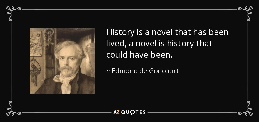 History is a novel that has been lived, a novel is history that could have been. - Edmond de Goncourt