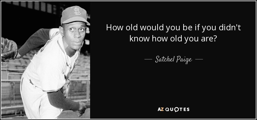 Satchel Paige Quote How Old Would You Be If You Didn't