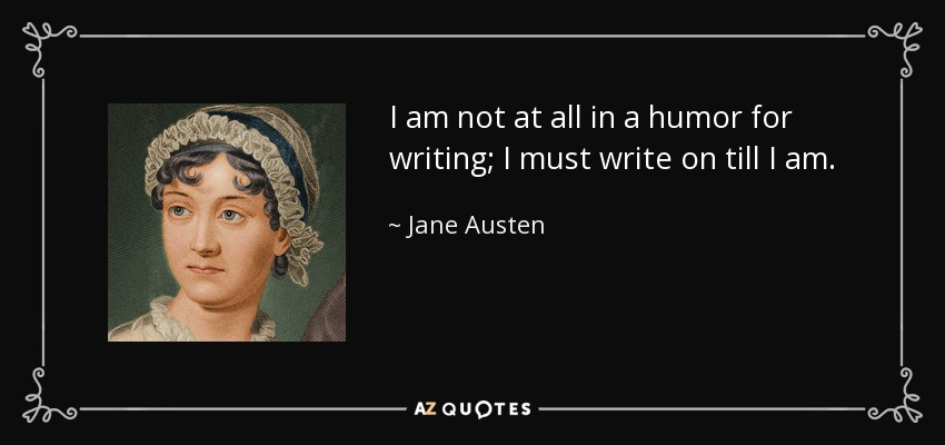 I am not at all in a humor for writing; I must write on till I am. - Jane Austen