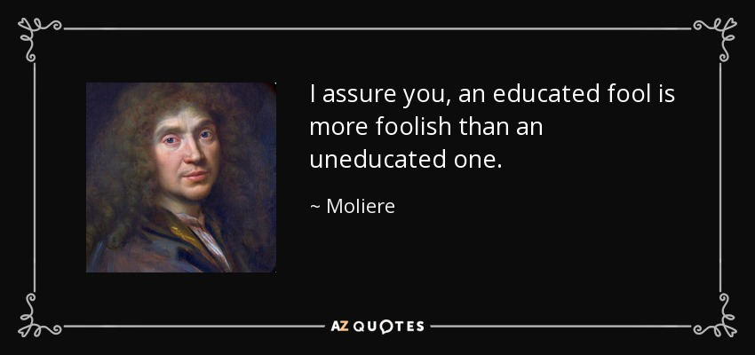 """I assure you, an educated fool is more foolish than an uneducated one."" Moliere"