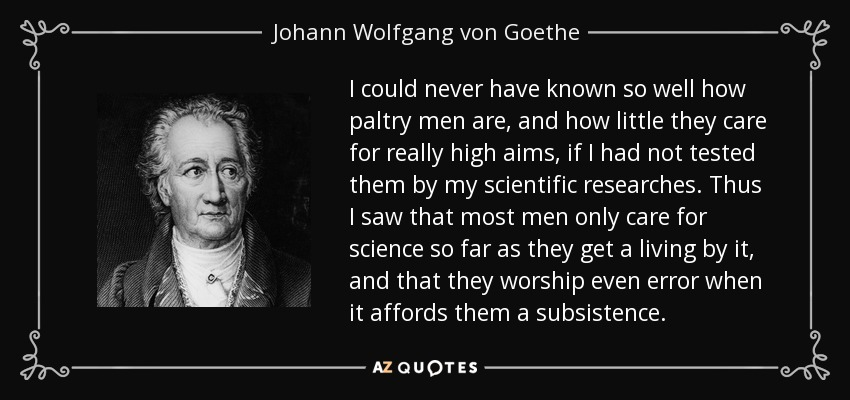 I could never have known so well how paltry men are, and how little they care for really high aims, if I had not tested them by my scientific researches. Thus I saw that most men only care for science so far as they get a living by it, and that they worship even error when it affords them a subsistence. - Johann Wolfgang von Goethe