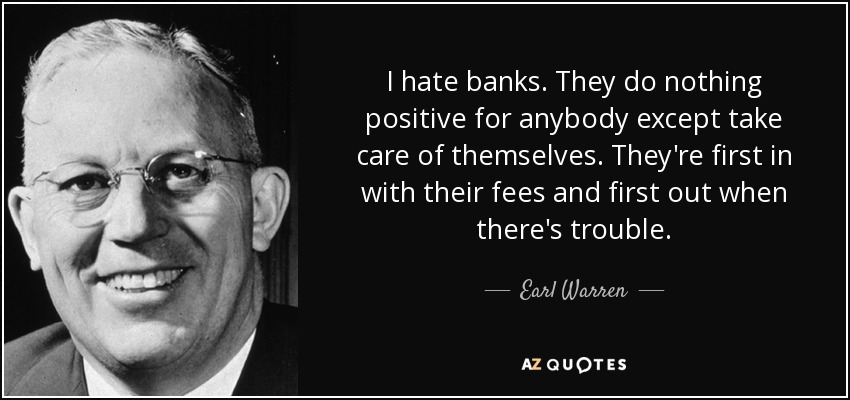 I hate banks. They do nothing positive for anybody except take care of themselves. They're first in with their fees and first out when there's trouble. - Earl Warren