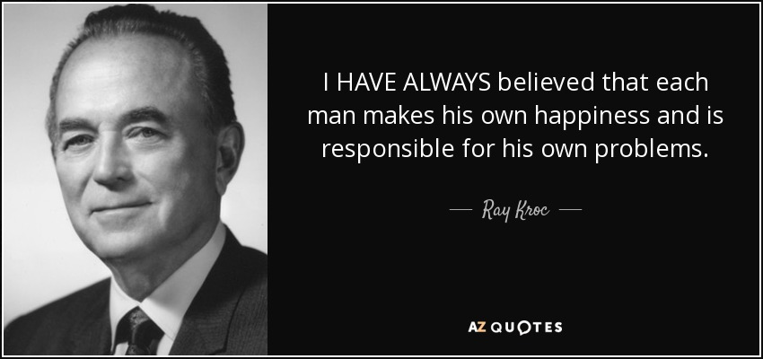 I HAVE ALWAYS believed that each man makes his own happiness and is responsible for his own problems. - Ray Kroc