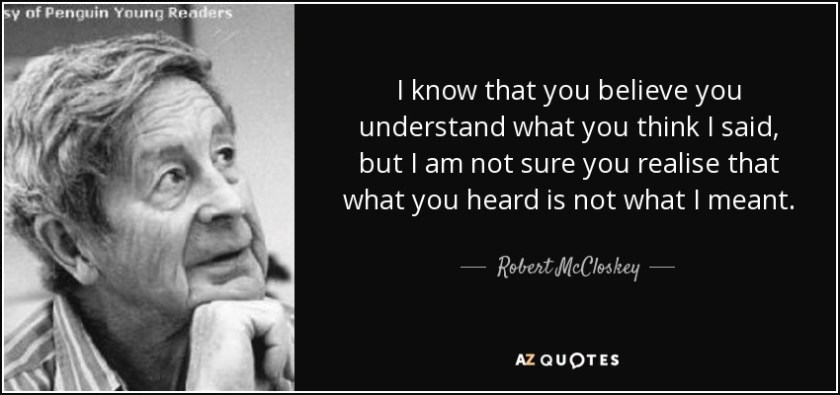 I know that you believe you understand what you think I said, but I am not sure you realise that what you heard is not what I meant. - Robert McCloskey