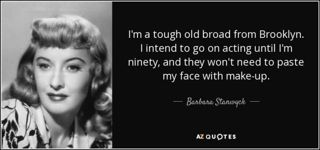 I'm a tough old broad from Brooklyn. I intend to go on acting until I'm ninety, and they won't need to paste my face with make-up. - Barbara Stanwyck