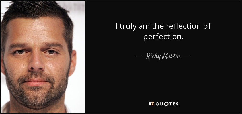 I Truly Am The Reflection Of Perfection Ricky Martin