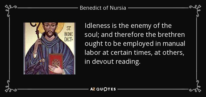 Idleness is the enemy of the soul; and therefore the brethren ought to be employed in manual labor at certain times, at others, in devout reading. - Benedict of Nursia