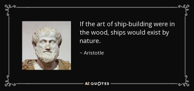 If the art of ship-building were in the wood, ships would exist by nature. - Aristotle