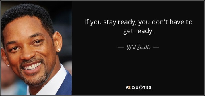 If you stay ready, you don't have to get ready. - Will Smith