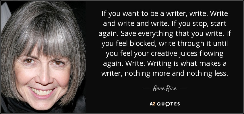 If you want to be a writer, write. Write and write and write. If you stop, start again. Save everything that you write. If you feel blocked, write through it until you feel your creative juices flowing again. Write. Writing is what makes a writer, nothing more and nothing less. - Anne Rice