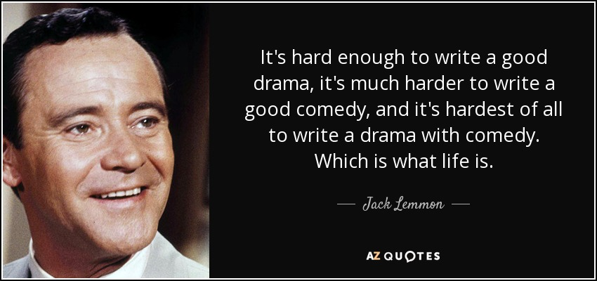 It's hard enough to write a good drama, it's much harder to write a good comedy, and it's hardest of all to write a drama with comedy. Which is what life is. - Jack Lemmon