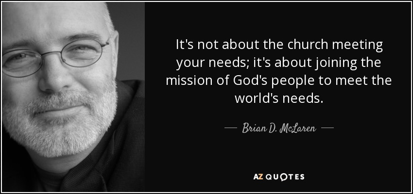 It's not about the church meeting your needs; it's about joining the mission of God's people to meet the world's needs. - Brian D. McLaren