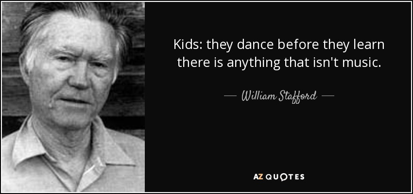 Kids: they dance before they learn there is anything that isn't music. - William Stafford