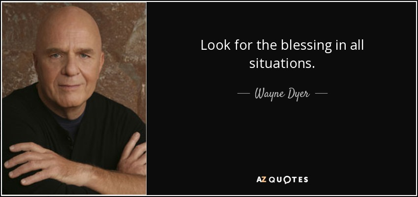 Look for the blessing in all situations. - Wayne Dyer