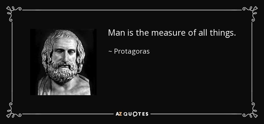 Man is the measure of all things. - Protagoras