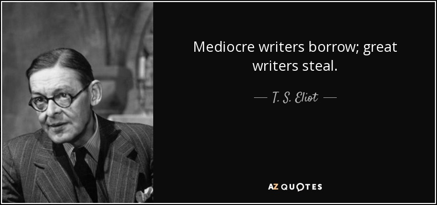 Mediocre writers borrow; great writers steal. - T. S. Eliot