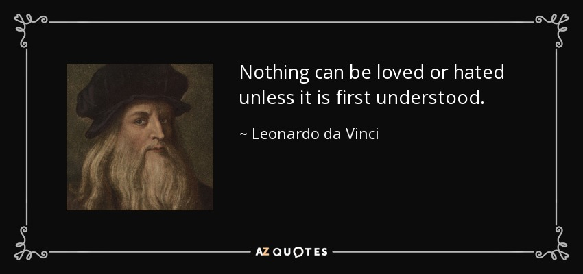 Image result for nothing can be loved or hated unless it is first understood