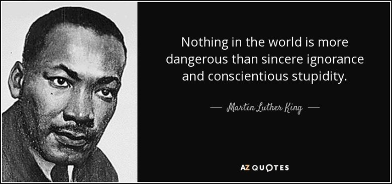 Nothing in the world is more dangerous than sincere ignorance and conscientious stupidity. - Martin Luther King, Jr.