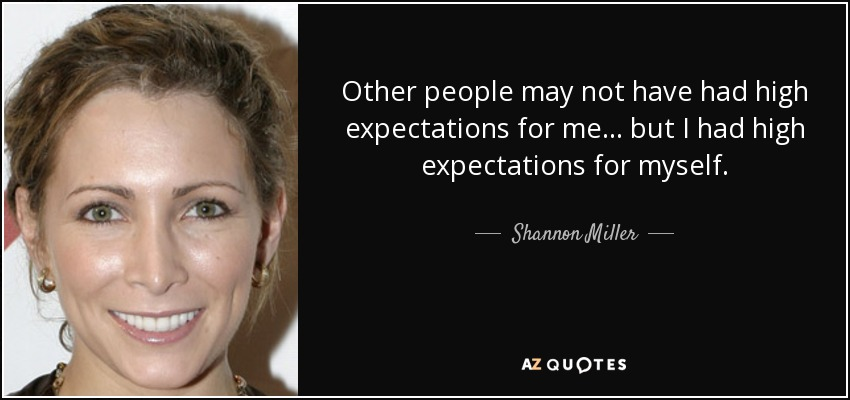 Other people may not have had high expectations for me... but I had high expectations for myself. - Shannon Miller