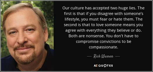 Our culture has accepted two huge lies. The first is that if you disagree with someone's lifestyle, you must fear or hate them. The second is that to love someone means you agree with everything they believe or do. Both are nonsense. You don't have to compromise convictions to be compassionate. - Rick Warren