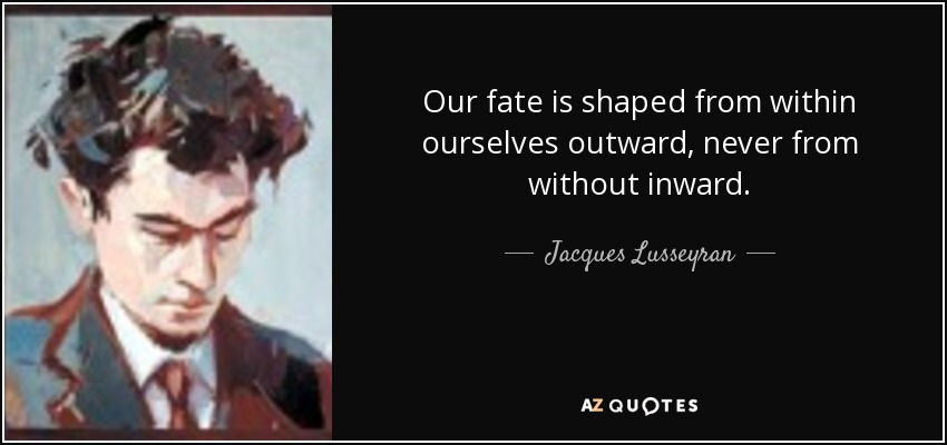 https://i0.wp.com/www.azquotes.com/picture-quotes/quote-our-fate-is-shaped-from-within-ourselves-outward-never-from-without-inward-jacques-lusseyran-89-4-0449.jpg