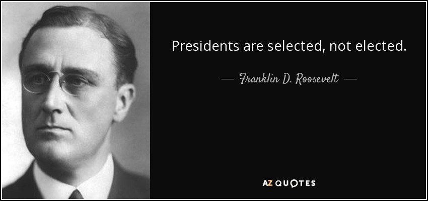 Presidents are selected, not elected. - Franklin D. Roosevelt