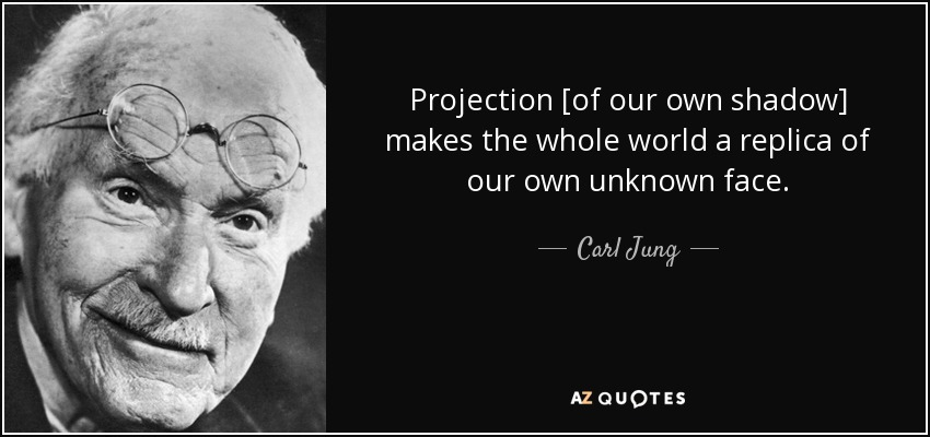 Projection [of our own shadow] makes the whole world a replica of our own unknown face. - Carl Jung