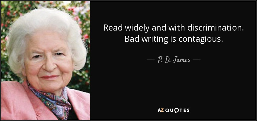 Read widely and with discrimination. Bad writing is contagious. - P. D. James