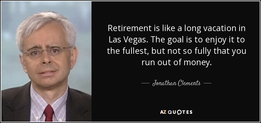 Jonathan Clements Quote Retirement Is Like A Long Vacation In Las Vegas The