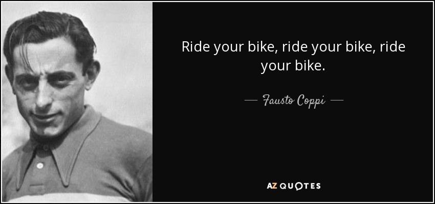 Ride your bike, ride your bike, ride your bike. - Fausto Coppi