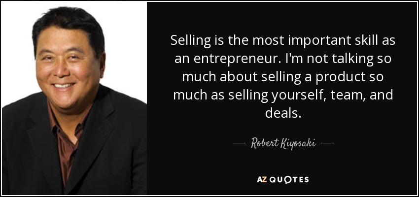 Selling is the most important skill as an entrepreneur. I'm not talking so much about selling a product so much as selling yourself, team, and deals. - Robert Kiyosaki