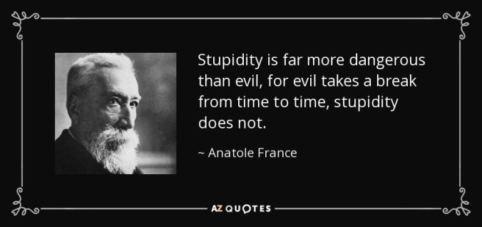 Anatole France quote: Stupidity is far more dangerous than evil, for evil takes...