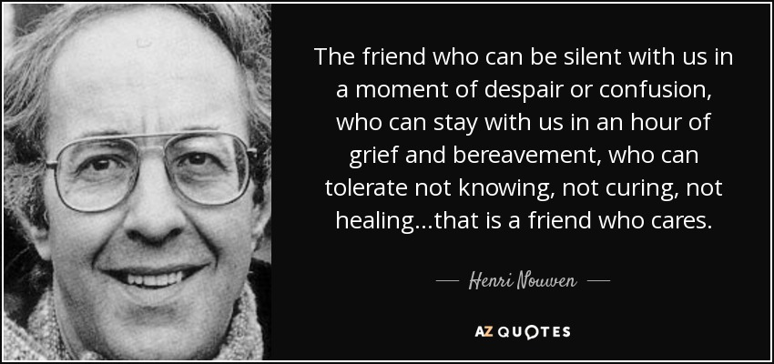 "Image result for ""The friend who can be silent with us in a moment of despair or confusion, who can stay with us in an hour of grief and bereavement, who can tolerate not knowing... not healing, not curing... that is a friend who cares."""