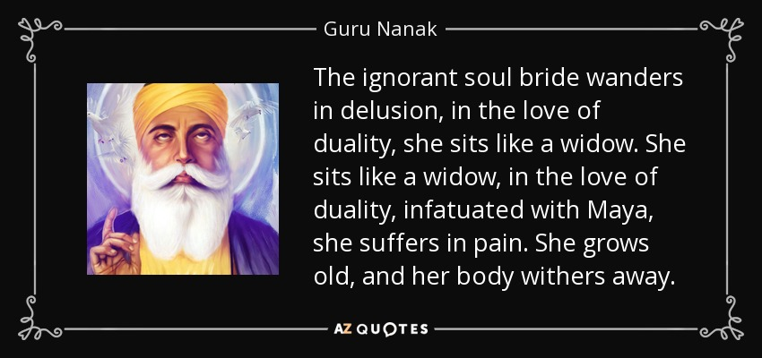 The ignorant soul bride wanders in delusion, in the love of duality, she sits like a widow. She sits like a widow, in the love of duality, infatuated with Maya, she suffers in pain. She grows old, and her body withers away. - Guru Nanak