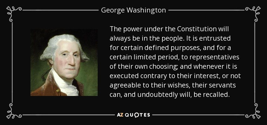 The power under the Constitution will always be in the people. It is entrusted for certain defined purposes, and for a certain limited period, to representatives of their own choosing; and whenever it is executed contrary to their interest, or not agreeable to their wishes, their servants can, and undoubtedly will, be recalled. - George Washington