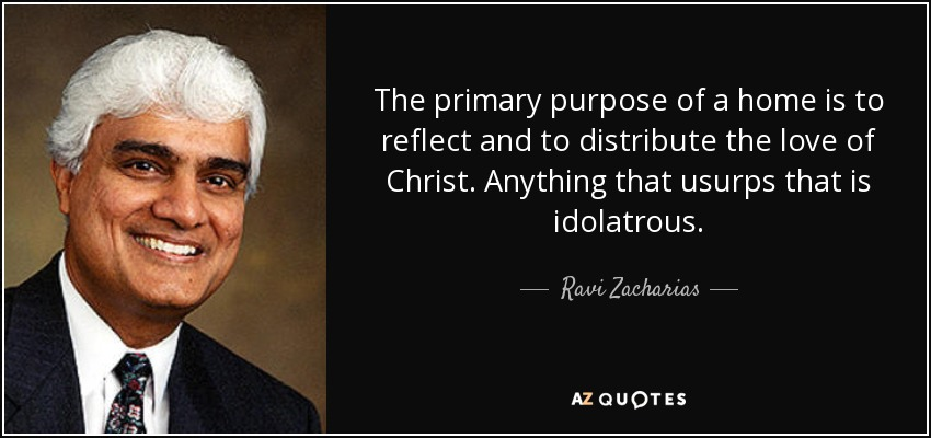 Ravi Zacharias quote: The primary purpose of a home is to ...