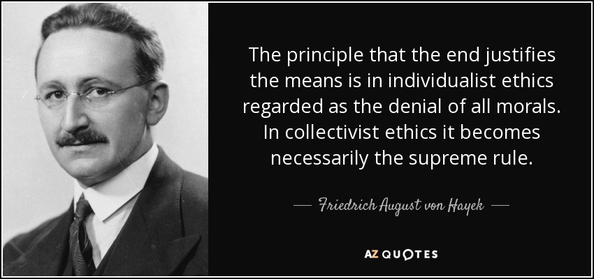 Friedrich August von Hayek quote: The principle that the end justifies the means is in...