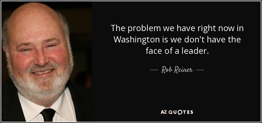 The problem we have right now in Washington is we don't have the face of a leader. - Rob Reiner