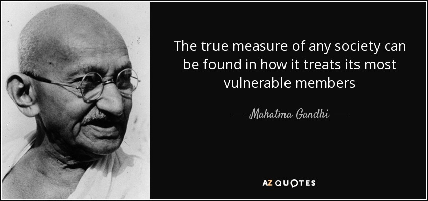 The true measure of any society can be found in how it treats its most vulnerable members - Mahatma Gandhi