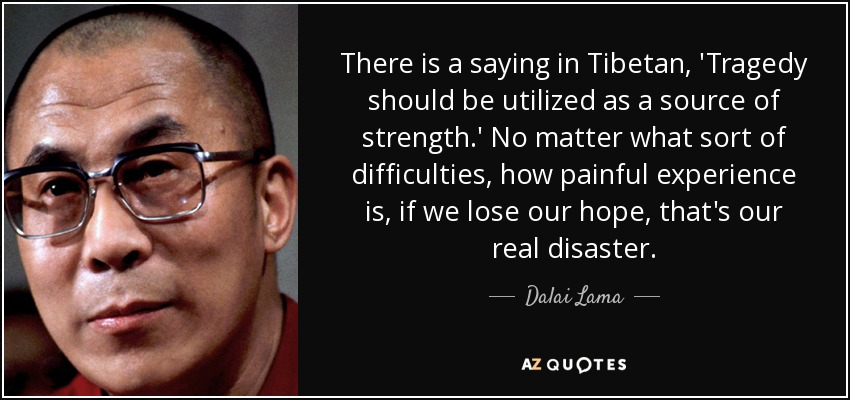 """Image result for There is a saying in Tibetan, 'Tragedy should be utilized as a source of strength.' No matter what sort of difficulties, how painful experience is, if we lose our hope, that's our real disaster."""" - Dalai Lama XIV"""