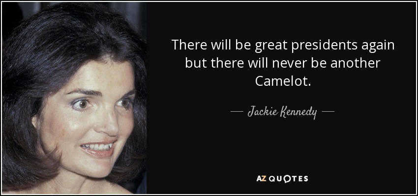 There will be great presidents again but there will never be another Camelot. - Jackie Kennedy