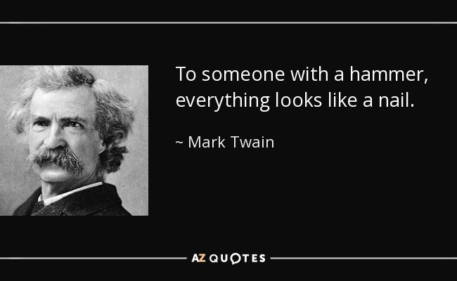 Mark Twain Quote To Someone With A Hammer Everything Looks Like A Nail