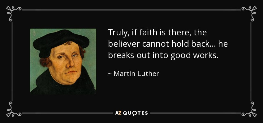 Truly, if faith is there, the believer cannot hold back... he breaks out into good works. - Martin Luther