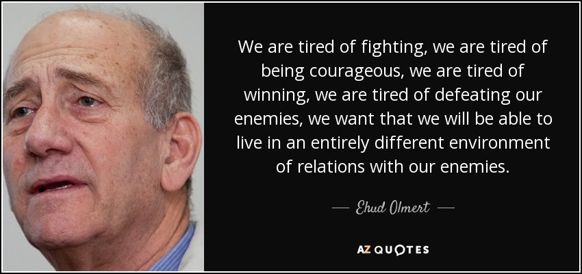 We are tired of fighting, we are tired of being courageous, we are tired of winning, we are tired of defeating our enemies, we want that we will be able to live in an entirely different environment of relations with our enemies. - Ehud Olmert