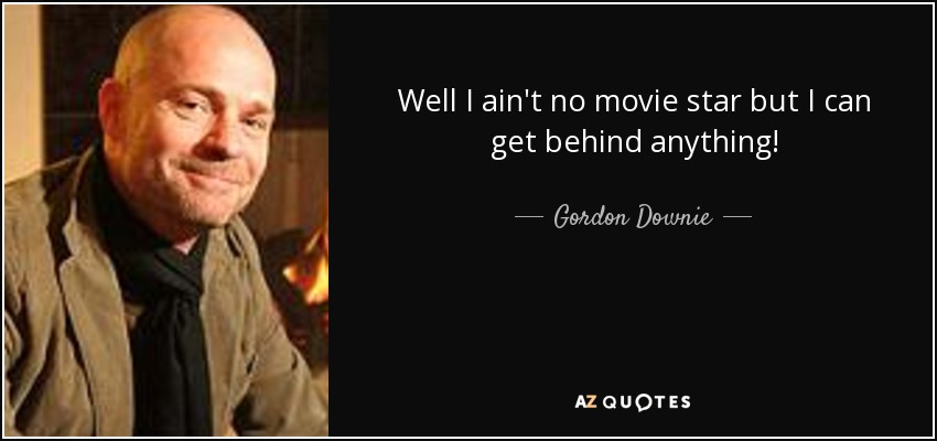 TOP 6 QUOTES BY GORDON DOWNIE A Z Quotes