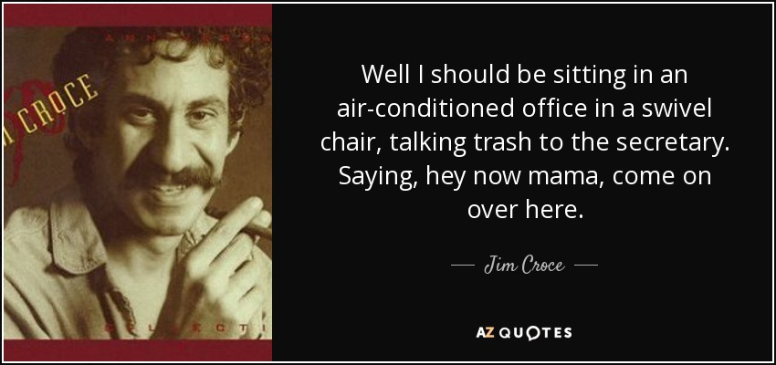 swivel chair quotes orthopedic office jim croce quote well i should be sitting in an air conditioned a