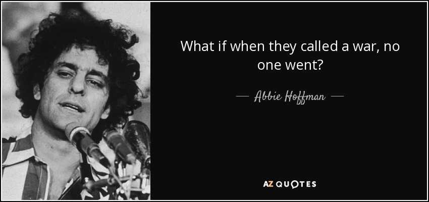 What if when they called a war, no one went? - Abbie Hoffman