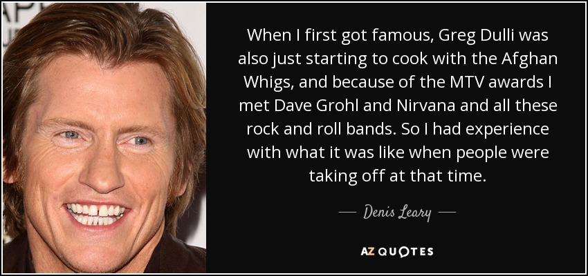 Denis Leary quote When I first got famous Greg Dulli was